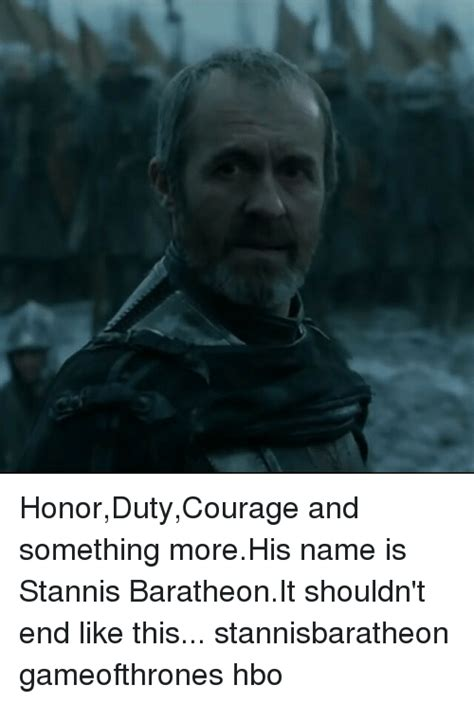 Stannis Baratheon Memes - honordutycourage and something morehis name is stannis baratheonit shouldn t end like this