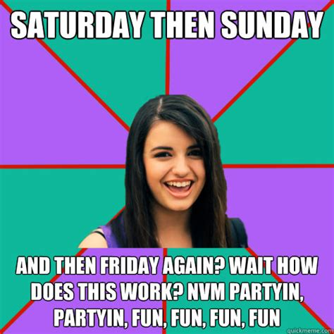 Saturday Memes 18 - saturday then sunday and then friday again wait how does this work nvm partyin partyin fun