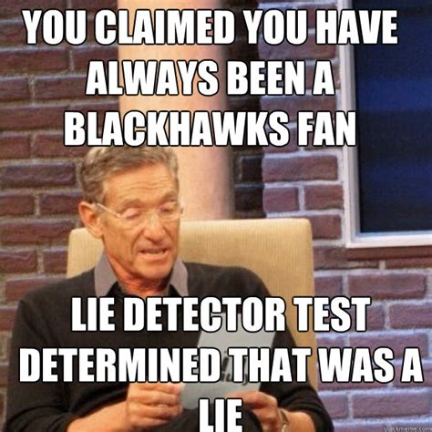 Blackhawk Memes - you claimed you have always been a blackhawks fan lie detector test determined that was a lie