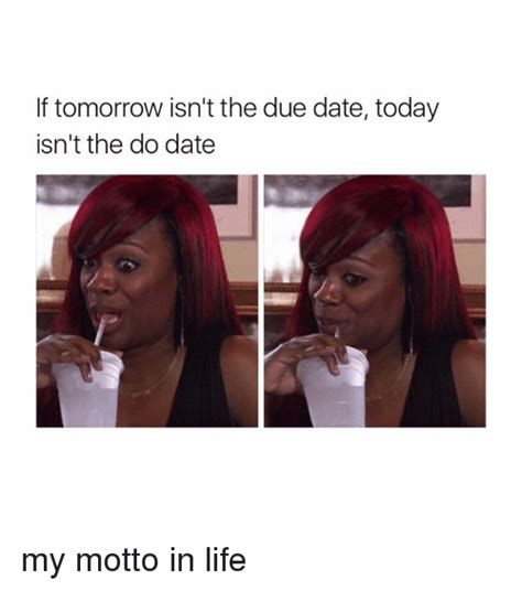 Due Date Meme - if tomorrow isn t the due date today isn t the do date my motto in life dating meme on me me