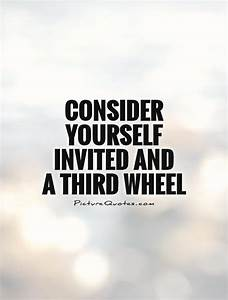 Consider yourse... Funny 3rd Wheel Quotes