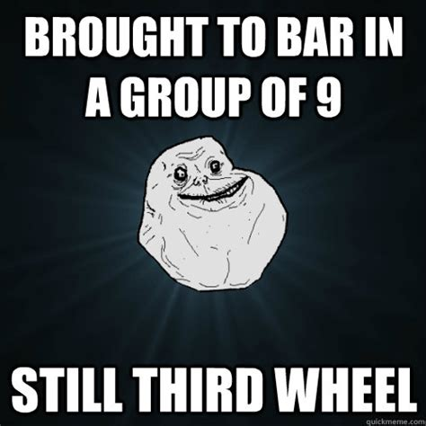 Third Wheel Meme - brought to bar in a group of 9 still third wheel forever alone quickmeme