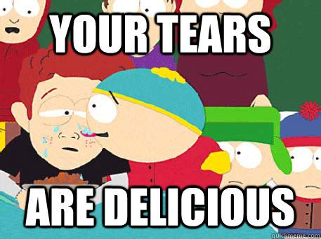 Nice Meme South Park - your tears are delicious south park tears are delicious quickmeme