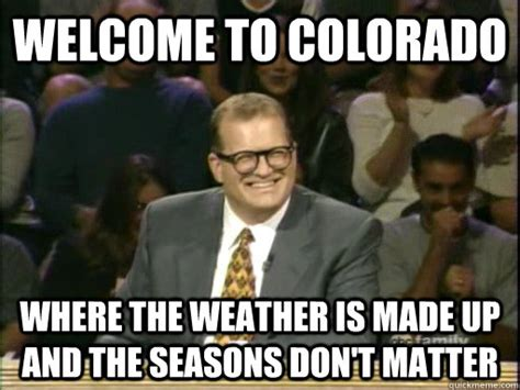 Colorado Weather Meme - welcome to colorado where the weather is made up and the seasons don t matter drew carey whose