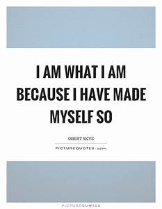 I am what I am because I have made myself so | Picture Quotes