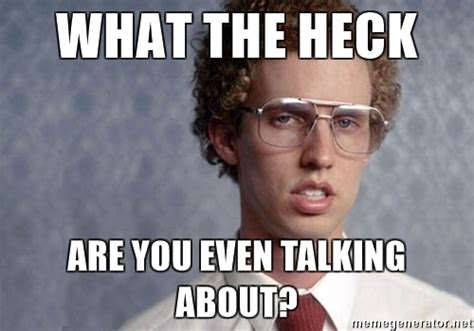 Who You Talking To Meme - what the heck are you even talking about napoleon dynamite meme generator