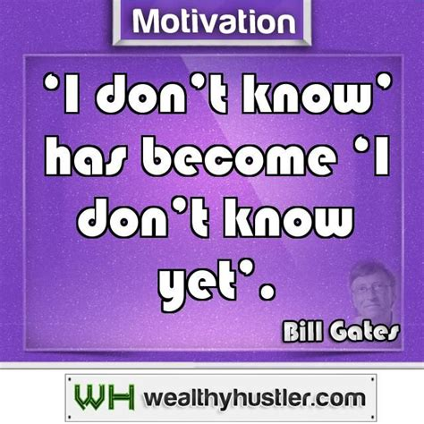 'I don't know' has become 'I don't know yet'.~ Bill Gates ...