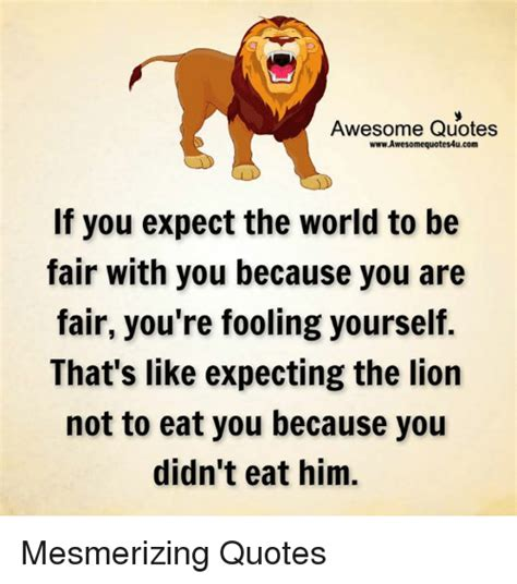 Awesome Meme Quotes - awesome quotes wwwawesomequotes4ucom if you expect the world to be fair with you because you are