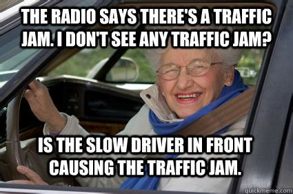 Traffic Meme - the radio says there s a traffic jam i don t see any traffic jam is the slow driver in front