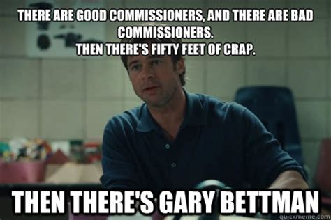 Gary Meme - there are good commissioners and there are bad commissioners then there s fifty feet of crap