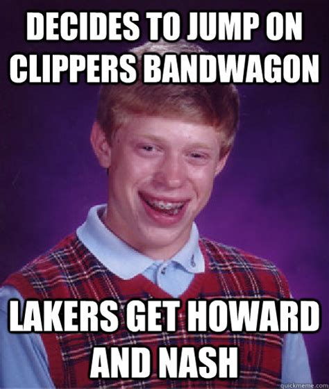 Clippers Memes - decides to jump on clippers bandwagon lakers get howard and nash bad luck brian quickmeme