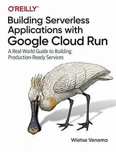 Building Serverless Applications With Google Cloud Run  A