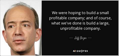 Jeff Bezos quote: We were hoping to build a small ...