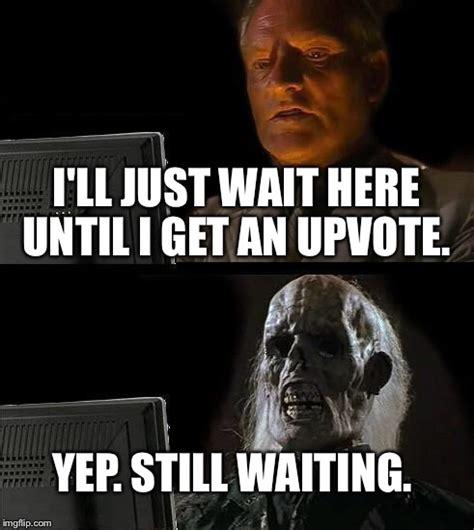 Just Meme - ill just wait here meme imgflip