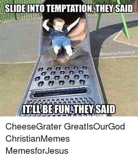 Cheese Grater Meme - slide into temptation they said memesfonjesus tllbefun they said cheesegrater greatisourgod