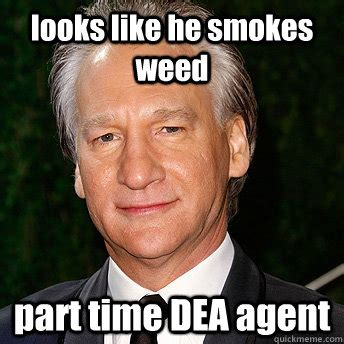Bill Maher Memes - looks like he smokes weed part time dea agent scumbag bill maher quickmeme