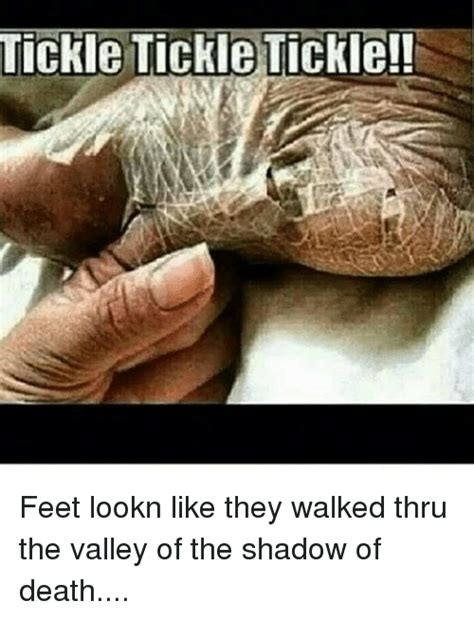Tickled Memes - tickle tickle tickle feet lookn like they walked thru the valley of the shadow of death meme