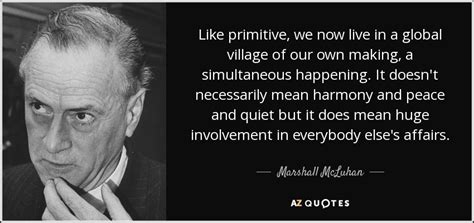 Marshall Mcluhan Quote Like Primitive, We Now Live In A