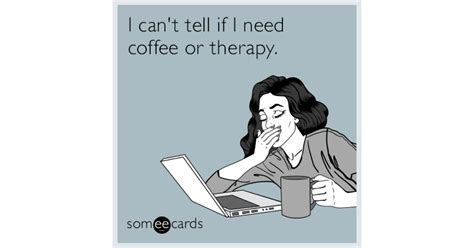 I Can't Tell If I Need Coffee Or Therapy. The Coffee Bean Megamall Order Online Krups Maker Maintenance Tucson Weirton Wv Kapaa Catering Best Beans You Can Buy