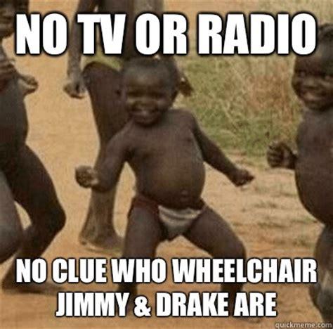 Drake Wheelchair Meme - no tv or radio no clue who wheelchair jimmy drake are third world success