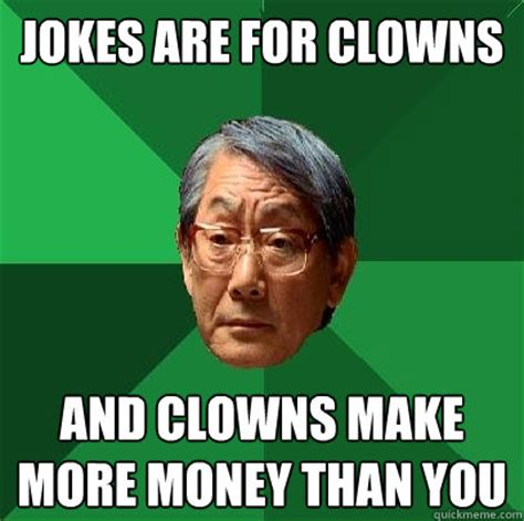Make Money From Memes - jokes are for clowns and clowns make more money than you high expectations asian father