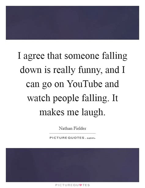 I Agree That Someone Falling Down Is Really Funny, And I