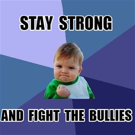Be Strong Meme - meme creator stay strong and fight the bullies meme generator at memecreator org