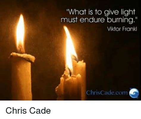 What Is To Give Light Must Endure Burning - what is to give light must endure burning viktor frankl