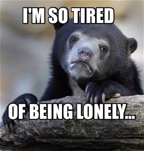 So Lonely Meme - meme creator i m so tired of being lonely meme generator at memecreator org