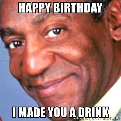 Happy Birthday Love Meme - happy birthday i made you a drink creepy bill cosby meme generator