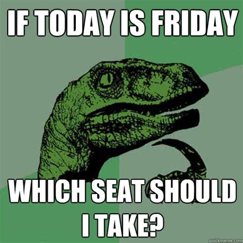Today Is Friday Meme - if today is friday which seat should i take philosoraptor quickmeme