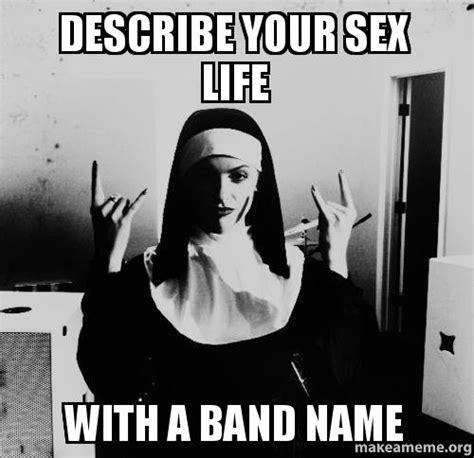 Describe Your Sex Life With A Band Name Make A Meme