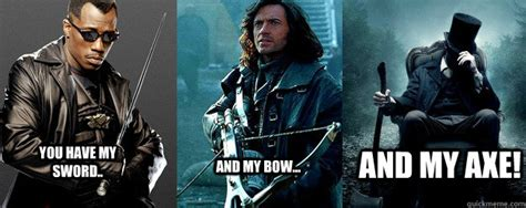 Guy With Axe Meme - you have my sword and my bow and my axe fellowship of hunters quickmeme
