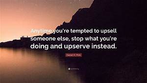 """Daniel H. Pink Quote: """"Anytime you're tempted to upsell ..."""
