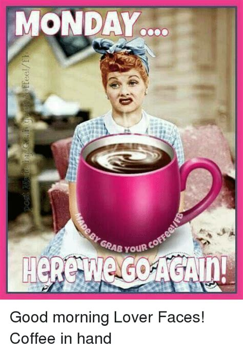 For all coffee addicts, we have a collection of funny. MONDAY coFFe GRAB YouR Good Morning Lover Faces! Coffee in Hand   Dank Meme on ME.ME