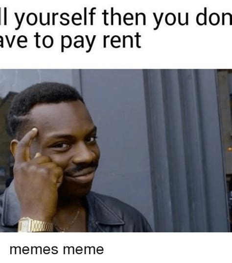 Rent Memes - l yourself then you don ave to pay rent memes meme meme on sizzle