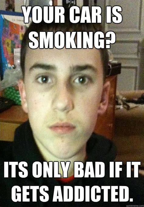 Smoking Is Bad Meme - your car is smoking its only bad if it gets addicted clever chris quickmeme