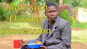 Taata sam Ekisiibo kimuwuuba - Ugandan Comedy skits. - YouTube