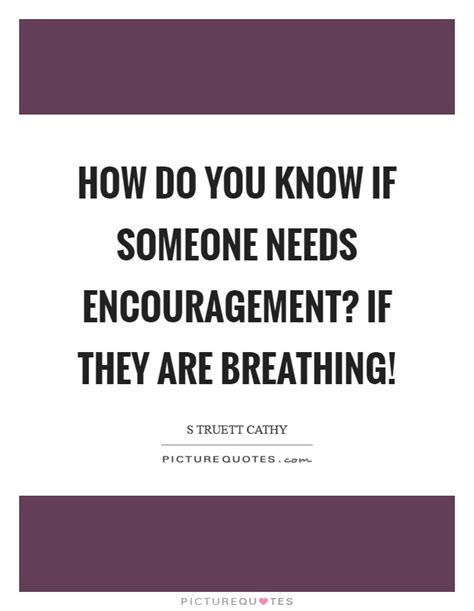 How Do You Know If Someone Needs Encouragement? If They. Love Quotes Maya Angelou. Disney Quotes Missing Someone. Boyfriend Changed Quotes Tumblr. Deep Relatable Quotes. Good Xkcd Quotes. Strong Dad Quotes. Trust Quotes By Unknown. Short Quotes With Love