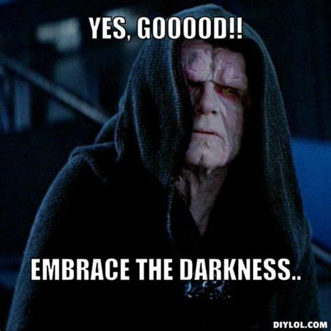 The Darkness Meme - image sith lord meme generator yes gooood embrace the darkness jpg cardfight vanguard wiki