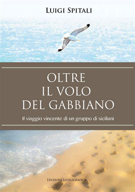 Il Volo Gabbiano Libro - oltre il volo gabbiano il libro di luigi spitali sull