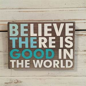 BElieve THEre is GOOD in the world handmade wood sign