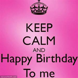 Keep Calm And Happy Birthday To Me Quote Pictures, Photos ...