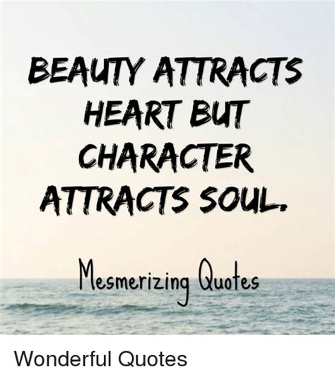 beauty attracts heart  character attracts soul