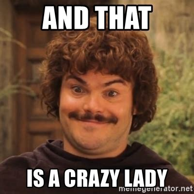 Crazy Lady Meme - and that is a crazy lady nacholibre meme generator