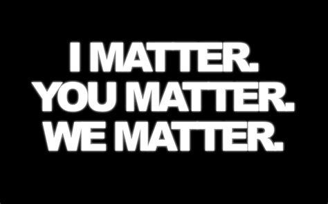 i matter you matter we matter