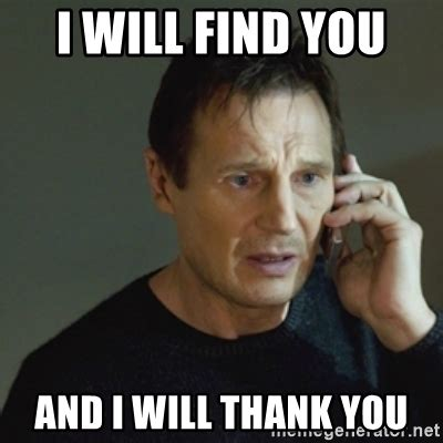 Thankful Meme - i will find you and i will thank you taken meme meme generator