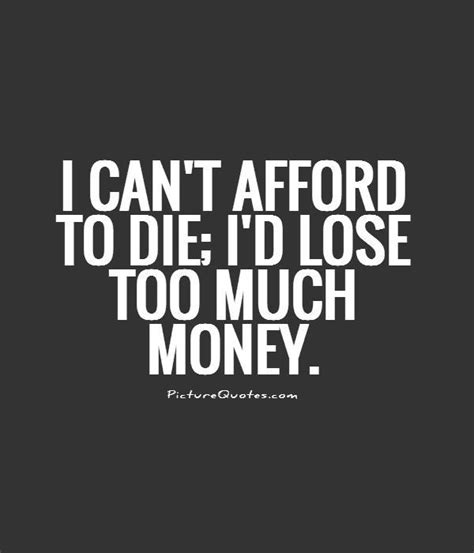 afford  die id lose   money picture