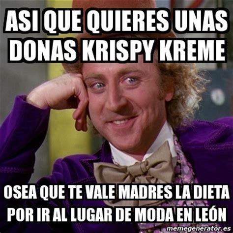 Krispy Kreme Memes - meme willy wonka asi que quieres unas donas krispy kreme