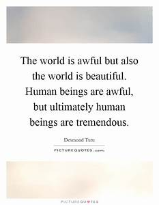 The world is awful but also the world is beautiful. Human ...